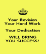 Your Revision Your Hard Work Your Dedication WILL BRING YOU SUCCESS! - Personalised Poster A4 size