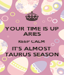 YOUR TIME IS UP ARIES KEEP CALM IT'S ALMOST TAURUS SEASON - Personalised Poster A4 size