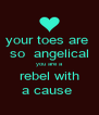 your toes are  so  angelical you are a rebel with a cause  - Personalised Poster A4 size