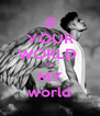 YOUR WORLD  IS MY world - Personalised Poster A4 size