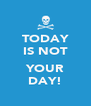 TODAY IS NOT  YOUR DAY! - Personalised Poster A4 size