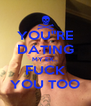 """YOU""""RE DATING MY EX.. FUCK YOU TOO - Personalised Poster A4 size"""