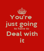 You're  just going to have to  Deal with it - Personalised Poster A4 size