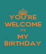 YOU'RE WELCOME IT'S MY BIRTHDAY - Personalised Poster A4 size