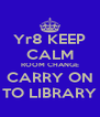 Yr8 KEEP CALM ROOM CHANGE CARRY ON TO LIBRARY - Personalised Poster A4 size
