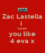 Zac Lastella i  lovee you like 4 eva x - Personalised Poster A4 size
