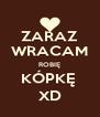 ZARAZ WRACAM ROBIĘ KÓPKĘ  XD - Personalised Poster A4 size