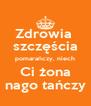 Zdrowia  szczęścia pomarańczy, niech Ci żona nago tańczy - Personalised Poster A4 size