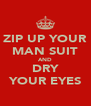 ZIP UP YOUR MAN SUIT AND DRY YOUR EYES - Personalised Poster A4 size