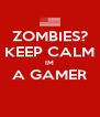 ZOMBIES? KEEP CALM IM A GAMER  - Personalised Poster A4 size