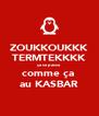 ZOUKKOUKKK TERMTEKKKK ça se passe  comme ça  au KASBAR - Personalised Poster A4 size