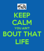 KEEP CALM YOU AIN'T BOUT THAT LIFE - KEEP CALM AND CARRY ...