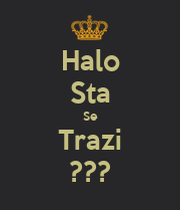 Halo Sta Se Trazi ??? - KEEP CALM AND CARRY ON Image Generator
