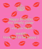 Happy Birthday My Lovely Sister I Wish You Health Wealth Birthday Wishes Health Wealth And Happiness