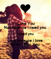Love You Not because i need you i need you Just because i love AND I ...