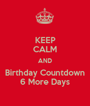 Keep calm and birthday countdown 6 more days keep calm and carry on image generator - Birthday countdown wallpaper ...