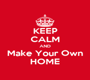 Keep Calm And Make Your Own Home Keep Calm And Carry On