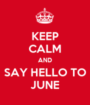 KEEP CALM AND SAY HELLO TO JUNE   KEEP CALM AND CARRY ON Image Generator