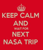 KEEP CALM AND WAIT FOR NEXT NASA TRIP - KEEP CALM AND ...