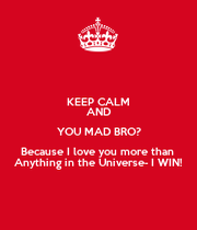 KEEP CALM AND YOU MAD ...