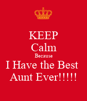 Keep calm because i have the best aunt ever keep calm and carry