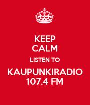 KEEP CALM LISTEN TO KAUPUNKIRADIO 107.4 FM - KEEP CALM AND CARRY ON ...