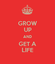 GROW UP AND GET A LIFE - KEEP CALM AND CARRY ON Image ...