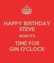 happy birthday steve now it 39 s time for gin o 39 clock keep. Black Bedroom Furniture Sets. Home Design Ideas