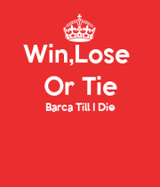 win lose or tie barca till i die keep calm and carry on