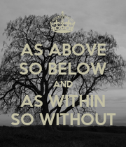 As above, so below. As within, so without. This is ... |As Above So Below As Within So Without