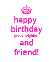 happy birthday great neighbor and friend! - KEEP CALM AND CARRY ON ...