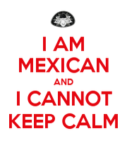 I am mexican and i cannot keep calm