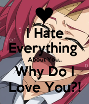 Hate Everything About You.. Why Do I Love You?! - KEEP CALM AND ... I Hate Everything About You Why Do I Love You