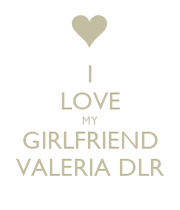 I Love Valeria Wallpapers : I LOVE MY GIRLFRIEND VALERIA DLR - KEEP cALM AND cARRY ON ...