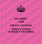 I Am Greatly Blessed Highly Favored And Deeply Loved IN CHRIST, I AM GREATL...
