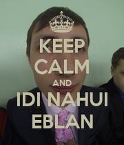 KEEP CALM AND IDI NAHUI EBLAN - KEEP CALM AND CARRY ON ...  KEEP CALM AND I...