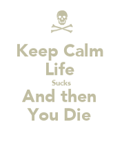 Keep Calm Life Sucks And then You Die - KEEP CALM AND ...