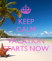 KEEP CALM MY VACATION STARTS NOW AND