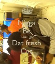 Nigga Be Like I got Dat fresh Cut - KEEP CALM AND CARRY ON