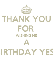 Thank You For Wishing Me A Happy Birthday Yesterday Keep Thanks For Wishing Me Happy Birthday