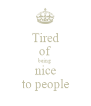 Tired of being nice to people - KEEP CALM AND CARRY ON ...