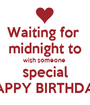 Waiting for midnight to wish someone special HAPPY ...  Waiting for mid...