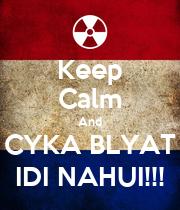 Keep Calm And CYKA BLYAT IDI NAHUI!!! - KEEP CALM AND ...  Keep Calm And C...