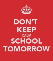 DONT KEEP CALM SCHOOL TOMORROW Poster Kundiso Manditereza Keep Calm .