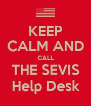 KEEP CALM AND CALL THE SEVIS Help Desk KEEP CALM AND