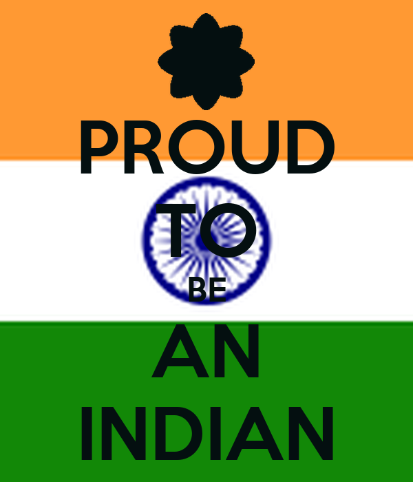 essay on why you are proud to be an indian Happy birthday, you over-the-top, ragtag upstart here's what makes me proud, proud, proud to be an american by martha maccallum published july 02 full coverage: proud americans it is our compassion.