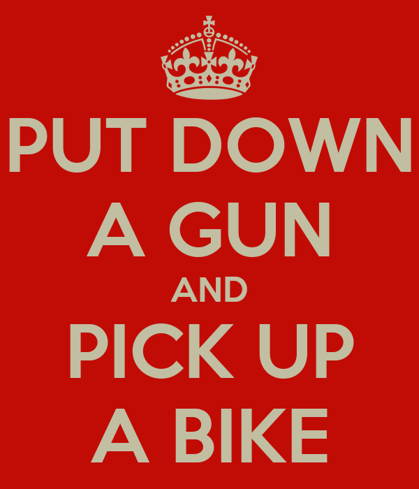 Bikes Up Guns Down PUT DOWN A GUN AND PICK UP A