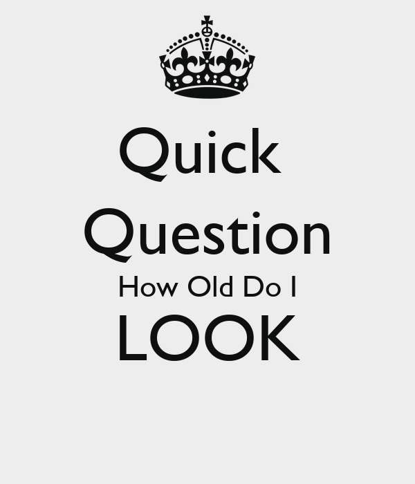 Quick Question How Old Do I LOOK - KEEP CALM AND CARRY ON Image.