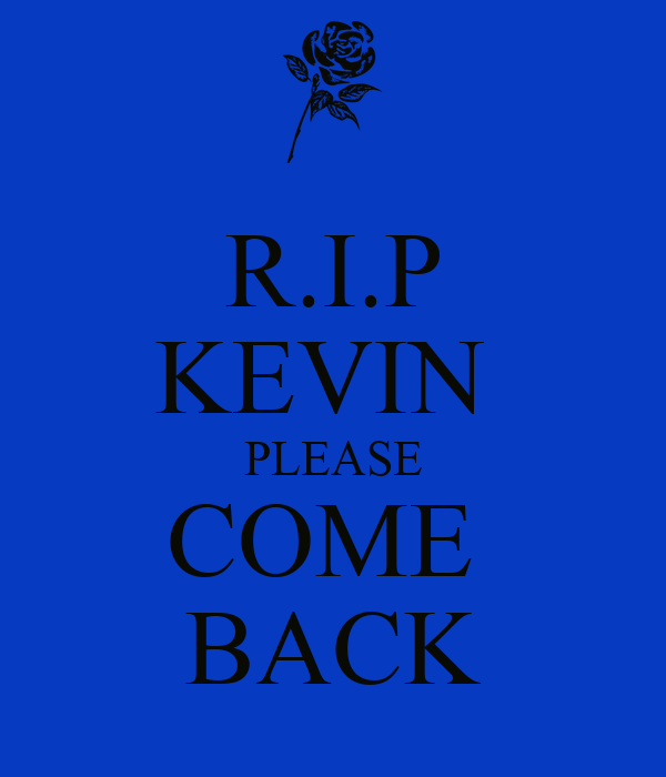 http://sd.keepcalm-o-matic.co.uk/i/r-i-p-kevin-please-come-back.png