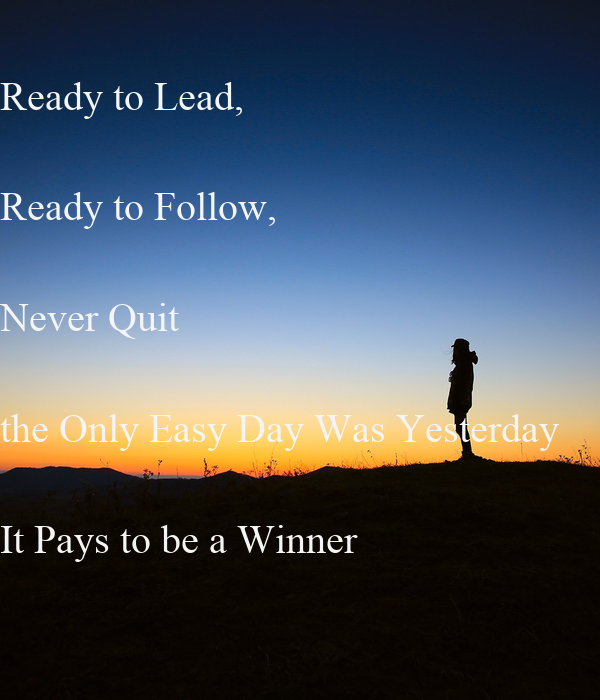 Ready to Lead, Ready to Follow, Never Quit the Only Easy ...